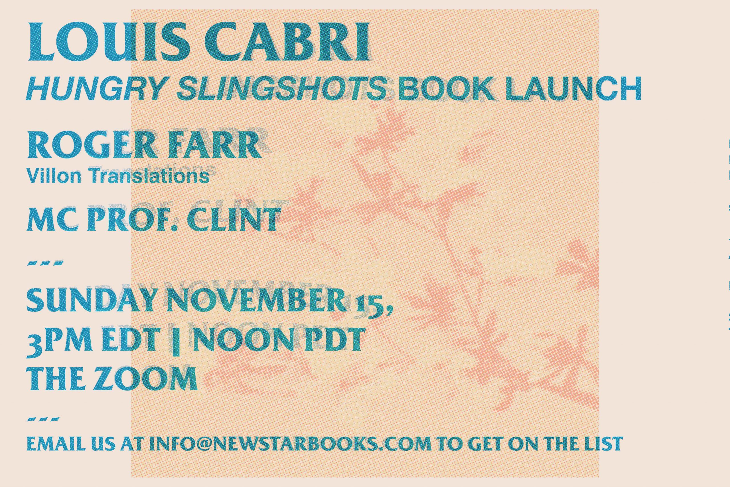 "Risograph-inspired poster for the Hungry Slingshots launch. Reads: ""Louis Cabri. Hungry Slingshots book launch. Roger Farr, Villon translations. Mc Prof. Clint --- Sunday Nov 15, 3PM EDT 